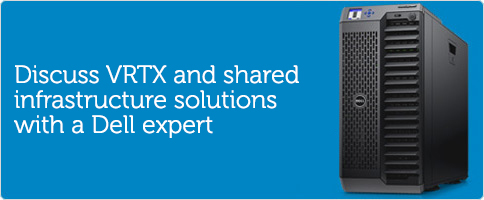 Discuss VRTX and shared infrastructure solutions with a Dell expert